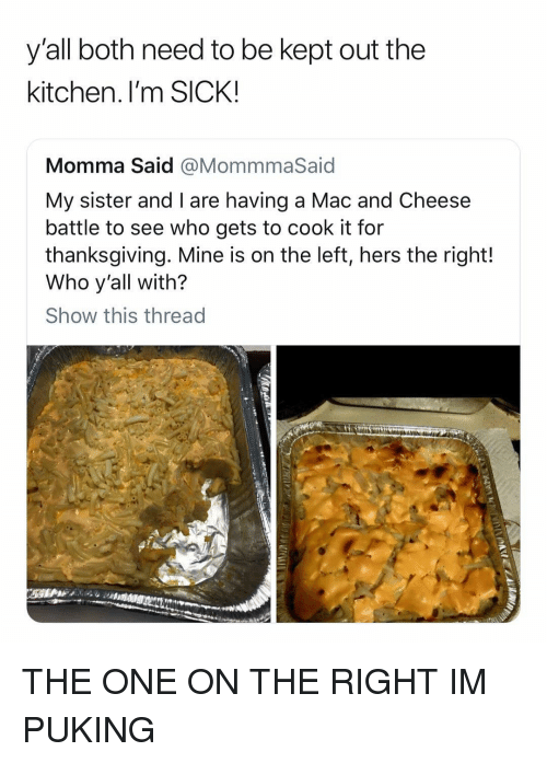 Thanksgiving, Girl Memes, and Sick: y'all both need to be kept out the  kitchen.I'm SICK!  Momma Said @MommmaSaid  My sister and I are having a Mac and Cheese  battle to see who gets to cook it for  thanksgiving. Mine is on the left, hers the right!  Who y'all with?  Show this thread THE ONE ON THE RIGHT IM PUKING