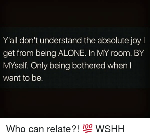 Being Alone, Memes, and Wshh: Y'all don't understand the absolute joy  get from being ALONE. In MY room. BY  MYself. Only being bothered when l  want to be. Who can relate?! 💯 WSHH