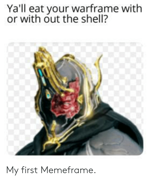 Ya'll Eat Your Warframe With or With Out the Shell? My First