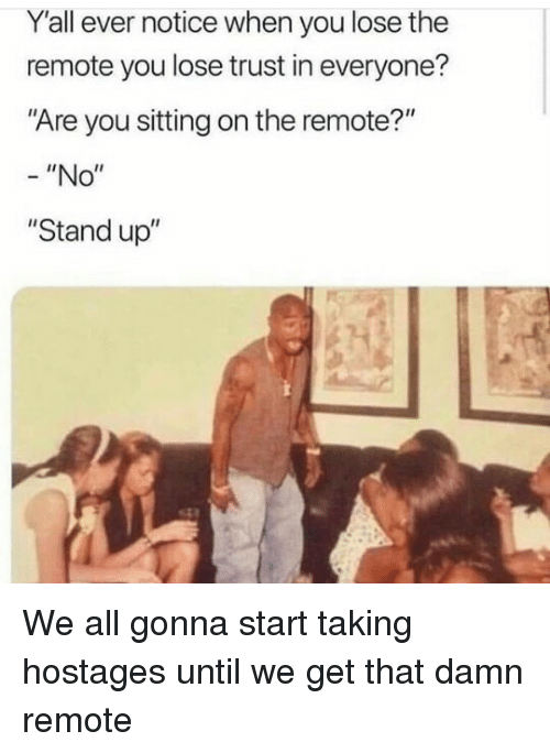 """All, You, and Stand Up: Y'all ever notice when you lose the  remote you lose trust in everyone?  """"Are you sitting on the remote?""""  -""""No""""  """"Stand up"""" We all gonna start taking hostages until we get that damn remote"""