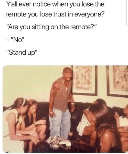 """You, Stand Up, and Stand: Yall ever notice when you lose the  remote you lose trust in everyone?  """"Are you sitting on the remote?""""  - """"No""""  """"Stand up"""""""