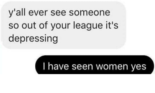 Women, League, and Yes: y'all ever see someone  so out of your league it's  depressing  I have seen women yes