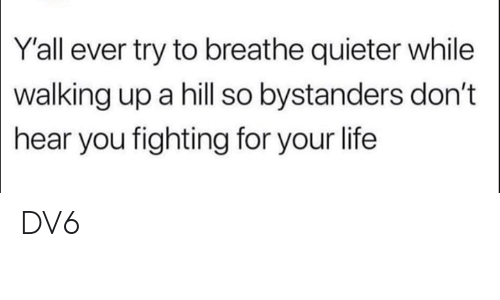 Life, Memes, and 🤖: Y'all ever try to breathe quieter while  walking  up a hill so bystanders don't  hear you fighting for your life DV6