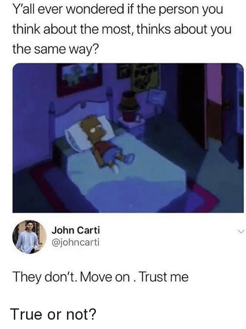Memes, True, and 🤖: Yall ever wondered if the person you  think about the most, thinks about you  the same way?  John Carti  @johncarti  They don't. Move on. Trust me True or not?
