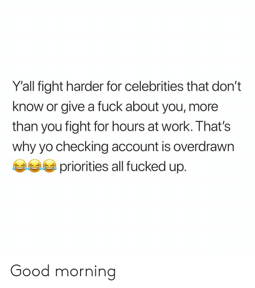Yo, Work, and Good Morning: Y'all fight harder for celebrities that don't  know or give a fuck about you, more  than you fight for hours at work. That's  why yo checking account is overdrawn  priorities all fucked up. Good morning