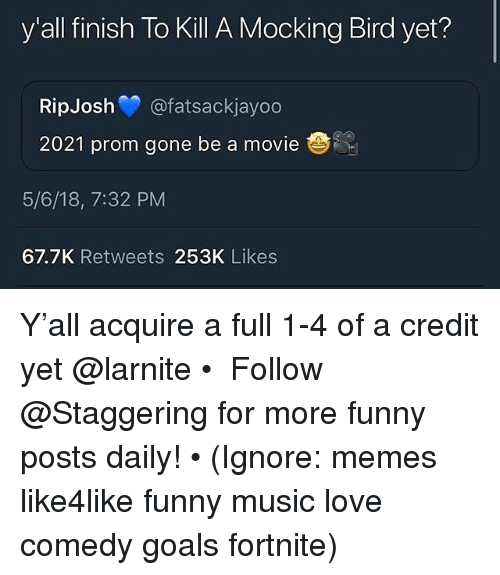 Funny, Goals, and Love: y'all finish To Kill A Mocking Bird yet?  RipJosh @fatsackjayoo  2021 prom gone be a movie  5/6/18, 7:32 PM  67.7K Retweets 253K Likes Y'all acquire a full 1-4 of a credit yet @larnite • ➫➫➫ Follow @Staggering for more funny posts daily! • (Ignore: memes like4like funny music love comedy goals fortnite)