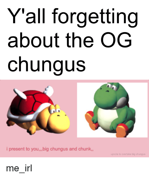 Y All Forgetting About The Og Chungus I Present To Youbig Chungus