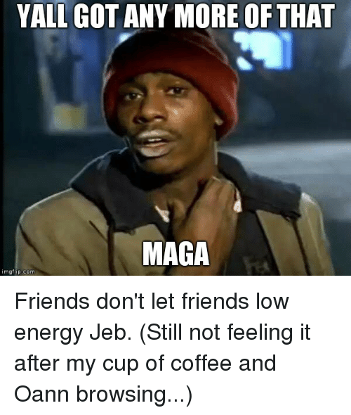 Energy, Friends, and Coffee: YALL GOT ANY MORE OF THAT  MAGA  imgflip.com