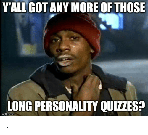 Got, Com, and Personality: YALL GOT ANY MORE OF THOSE  LONG PERSONALITY QUIZZES?  imgflip.com .