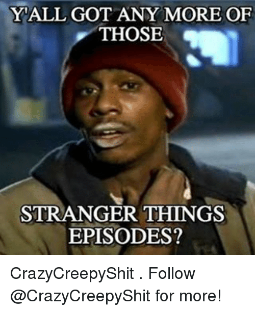 YALL GOT ANY MORE OF THOSE STRANGER THINGS EPISODES? CrazyCreepyShit