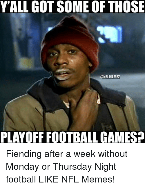 Yall Got Some Of Those Onflmemez Playoff Football Gamesp Fiending After A Week Without Monday Or Thursday Night Football Like Nfl Memes Football Meme On Me Me
