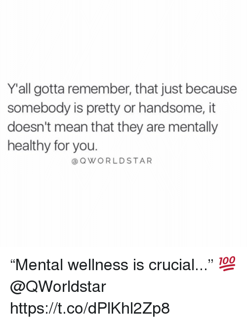 """Mean, Crucial, and Remember: Yall gotta remember, that just because  somebody is pretty or handsome, it  doesn't mean that they are mentally  healthy for you.  @OWORLDSTAR """"Mental wellness is crucial..."""" 💯 @QWorldstar https://t.co/dPlKhl2Zp8"""