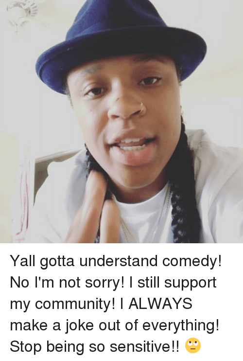 Community, Memes, and Sorry: Yall gotta understand comedy! No I'm not sorry! I still support my community! I ALWAYS make a joke out of everything! Stop being so sensitive!! 🙄