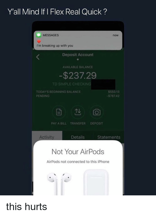 Flexing, Iphone, and Connected: Y'all Mind If l Flex Real Quick?  MESSAGES  now  I'm breaking up with you  Deposit Account  AVAILABLE BALANCE  -$237.29  TD SIMPLE CHECKING  TODAY'S BEGINNING BALANCE  PENDING  $550.13  $78742  当  0  PAY A BILL TRANSFER DEPOSIT  Activit  Details  Statements  Not Your AirPods  AirPods not connected to this iPhone this hurts
