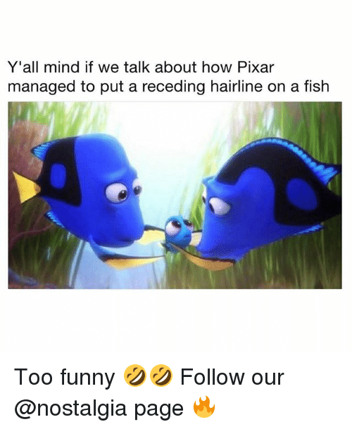 Funny, Hairline, and Memes: Y'all mind if we talk about how Pixar  managed to put a receding hairline on a fish Too funny 🤣🤣 Follow our @nostalgia page 🔥