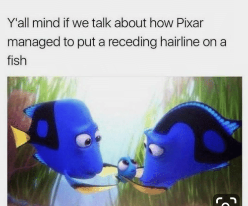 Hairline, Pixar, and Fish: Y'all mind if we talk about how Pixar  managed to put a receding hairline on a  fish  IS