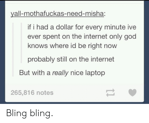 Bling, God, and Internet: yall-mothafuckas-need-misha:  if i had a dollar for every minute ive  ever spent on the internet only god  knows where id be right novw  probably still on the internet  But with a really nice laptop  265,816 notes Bling bling.