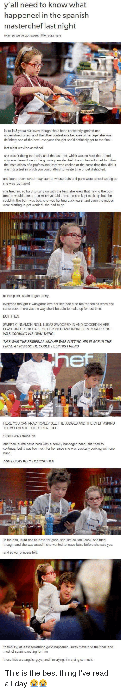 Bad, Crying, and Definitely: y'all need to know what  happened in the spanish  masterchef last night  okay so we've got sweet little laura here  laura is 8 years old. even though she'd been constantly ignored and  undervalued by some of the other contestants because of her age, she was  definitely one of the best. everyone thought she'd definitely get to the final.  last night was the semifinal.  she wasn't doing too badly until the last test, which was so hard that it had  only ever been done in the grown-up masterchef. the contestants had to follow  the instructions of a professional chef who cooked at the same time they did. it  was not a test in which you could afford to waste time or get distracted.   and laura, poor, sweet, tiny laurita, whose pots and pans were almost as big as  she was, got burnt.  she tried so, so hard to carry on with the test. she knew that having the burn  treated would take up too much valuable time, so she kept cooking. but she  couldn't. the burn was bad, she was fighting back tears, and even the judges  were starting to get worried. she had to go.  Laura  at this point, spain began  to cry  everyone thought it was game over for her. she'd be too far behind when she  came back there was no way she'd be able to make up for lost time.  BUT THEN  SWEET CINNAMON ROLL LUKAS SWOOPED IN AND COOKED IN HER  PLACE AND TOOK CARE OF HER DISH AND INGREDIENTS WHILE HE  WAS COOKING HIS OWN THING  THIS WAS THE SEMIFINAL AND HE WAS PUTTING HIS PLACE IN THE  FINAL AT RISK SO HE COULD HELP HIS FRIEND   hef  HERE YOU CAN PRACTICALLY SEE THE JUDGES AND THE CHEF ASKING  THEMSELVES IF THIS IS REAL LIFE  SPAN WAS BAWLING  and then laurita came back with a heavily bandaged hand. she tried to  continue, but it was too much for her since she was basically cooking with one  hand  AND LUKAS KEPT HELPING HER   in the end laura had to leave for good. she just couldn't cook she tried,  though, and she was asked if she wanted to leave twice before she said yes.  and 