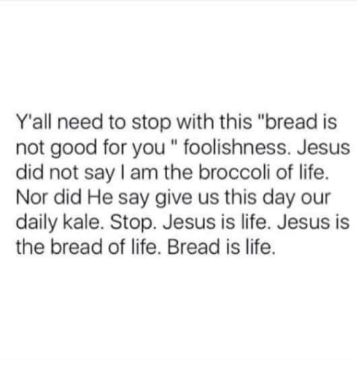 "Good for You, Jesus, and Life: Y'all need to stop with this ""bread is  not good for you "" foolishness. Jesus  did not say I am the broccoli of life.  Nor did He say give us this day our  daily kale. Stop. Jesus is life. Jesus is  the bread of life. Bread is life."