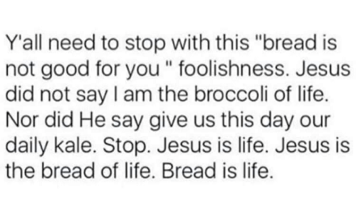 """Good for You, Jesus, and Life: Y'all need to stop with this """"bread is  not good for you """" foolishness. Jesus  did not say I am the broccoli of life.  Nor did He say give us this day our  daily kale. Stop. Jesus is life. Jesus is  the bread of life. Bread is life."""
