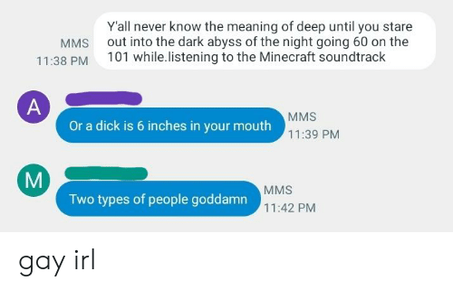 Minecraft, Dick, and Meaning: Y'all never know the meaning of deep until you stare  out into the dark abyss of the night going 60 on the  MMS  11:38 PM 101 while.listening to the Minecraft soundtrack  MMS  11:39 PM  Or a dick is 6 inches in your mouth  MMS  11:42 PM  Two types of people goddamn gay irl