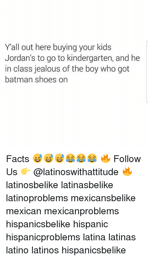 Batman, Facts, and Jealous: Yall out here buying your kids  Jordan's to go to kindergarten, and he  in class jealous of the boy who got  batman shoes on Facts 😅😅😅😂😂😂 🔥 Follow Us 👉 @latinoswithattitude 🔥 latinosbelike latinasbelike latinoproblems mexicansbelike mexican mexicanproblems hispanicsbelike hispanic hispanicproblems latina latinas latino latinos hispanicsbelike