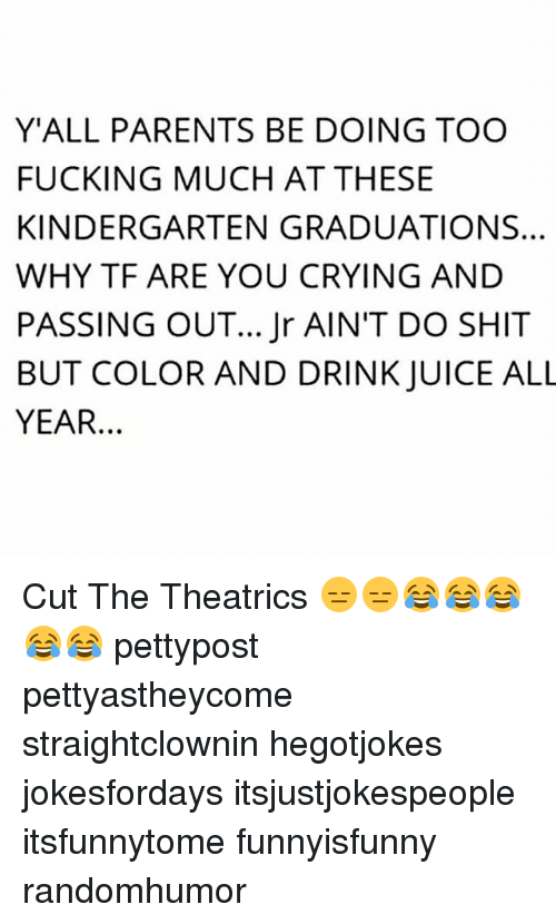 Crying, Fucking, and Juice: Y'ALL PARENTS BE DOING TOO  FUCKING MUCH AT THESE  KINDERGARTEN GRADUATION S.  WHY TF ARE YOU CRYING AND  PASSING OUT... Jr AIN'T DO SHIT  BUT COLOR AND DRINK JUICE ALL  YEAR. Cut The Theatrics 😑😑😂😂😂😂😂 pettypost pettyastheycome straightclownin hegotjokes jokesfordays itsjustjokespeople itsfunnytome funnyisfunny randomhumor