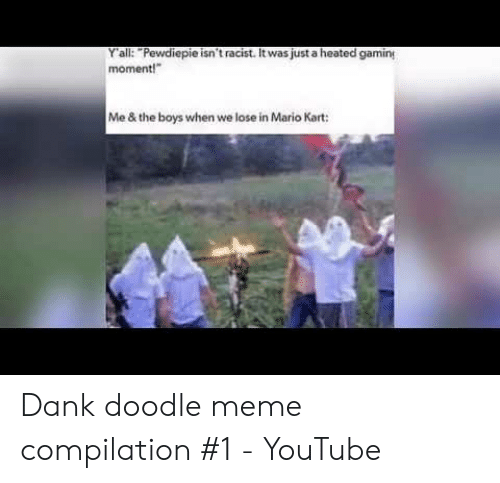 Y All Pewdiepie Isn T Racist It Was Just A Heated Gamin Moment Me The Boys When We Lose In Mario Kart Dank Doodle Meme Compilation 1 Youtube Dank Meme On Dank meme vine complation memes. mario kart dank doodle meme compilation