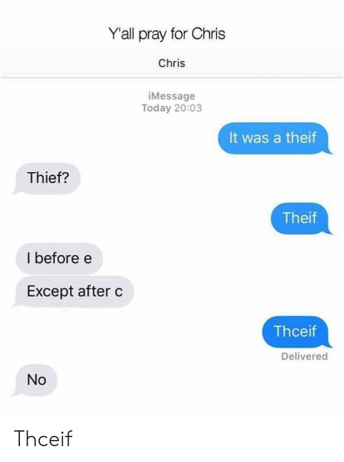 Today, Thief, and For: Y'all pray for Chris  Chris  iMessage  Today 20:03  It was a theif  Thief?  Theif  I before e  Except after c  Thceif  Delivered  No Thceif