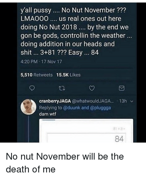 Funny, Pussy, and Shit: y'all pussy  No Nut November ?2?  LMAO00.. us real ones out here  doing No Nut 2018 . by the end we  gon be gods, controllin the weather ..  doing addition in our heads and  shit.. 3+81 ??? Easy. 84  4:20 PM 17 Nov 17  5,510 Retweets  15.5K Likes  cranberryJAGA @whatwouldJAGA. 13h v  Replying to @duunk and @pluggga  dam wtf  81-3  84 No nut November will be the death of me
