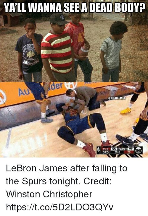 LeBron James, Lebron, and Spurs: YA'LL WANNA SEE A DEAD BODY?  HOYAS  @NBAMEMES  3RD 25.0 20ND  3RD 25,0 20 LeBron James after falling to the Spurs tonight.  Credit: Winston Christopher https://t.co/5D2LDO3QYv