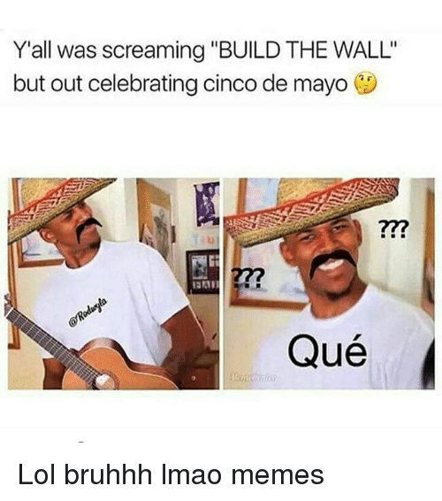 """Lmao, Lol, and Memes: Y'all was screaming """"BUILD THE WALL'  but out celebrating cinco de mayo  Qué Lol bruhhh lmao memes"""