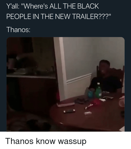 """Memes, Black, and Thanos: Y'all: """"Where's ALL THE BLACK  PEOPLE IN THE NEW TRAILER???""""  I hanoS: Thanos know wassup"""
