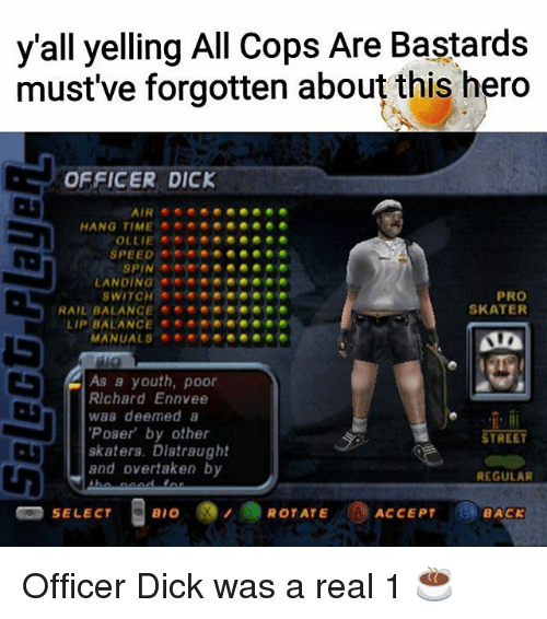Memes, Dick, and Pro: y'all yelling All Cops Are Bastards  must've forgotten about this hero  OFFICER DICK  AIR  SFE ◆ ● ●  HA軸@  @@  OLLIE  LANDING  . .色  色色色  @WIT。朴*◆◆◆@@@@®.◆  @Abd HAI ANC:. ◆◆◆◆@@@●●●  PRO  SKATER  LIP BALANCE  As a youth, poor  RIchard Ennvee  was deemed a  Poser by other  skaters. Distraught  and overtaken by  STREET  REGULAR  Bio  BACK Officer Dick was a real 1 ☕️