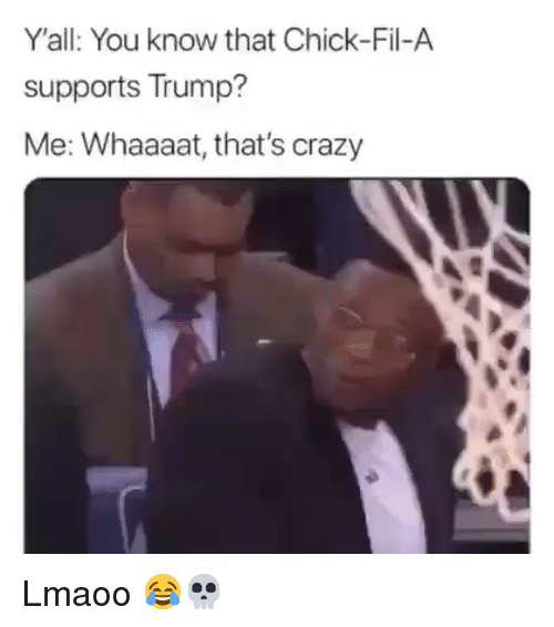 Chick-Fil-A, Crazy, and Funny: Y'all: You know that Chick-Fil-A  supports Trump?  Me: Whaaaat, that's crazy Lmaoo 😂💀