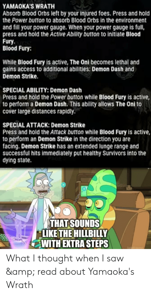 Saw, Access, and Power: YAMAOKA'S WRATH  Absorb Blood Orbs left by your injured foes. Press and hold  the Power button to absorb Blood Orbs in the environment  and fill your power gauge. When your power gauge is full,  press and hold the Active Ability button to initiate Blood  Fury  Blood Fury:  While Blood Fury is active, The Oni becomes lethal and  gains access to additional abilities: Demon Dash and  Demon Strike.  SPECIAL ABILITY: Demon Dash  Press and hold the Power button while Blood Fury is active  to perform a Demon Dash. This ability allows The Oni to  cover large distances rapidly.  SPECIAL ATTACK: Demon Strike  Press and hold the Attack button while Blood Fury is active,  to perform an Demon Strike in the direction you are  facing. Demon Strike has an extended lunge range and  successful hits immediately put healthy Survivors into the  dying state.  THAT SOUNDS  LIKE THE HILLBILLY  WITH EXTRA STEPS What I thought when I saw & read about Yamaoka's Wrath