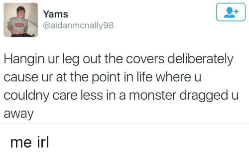 Life, Monster, and Yams: Yams  @aidanmcnally98  Hangin ur leg out the covers deliberately  cause ur at the point in life where u  couldny care less in a monster dragged u  away me irl