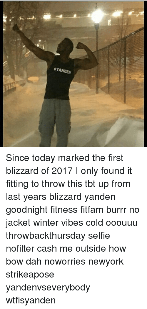 Memes, 🤖, and Bow: Since today marked the first blizzard of 2017 I only found it fitting to throw this tbt up from last years blizzard yanden goodnight fitness fitfam burrr no jacket winter vibes cold ooouuu throwbackthursday selfie nofilter cash me outside how bow dah noworries newyork strikeapose yandenvseverybody wtfisyanden