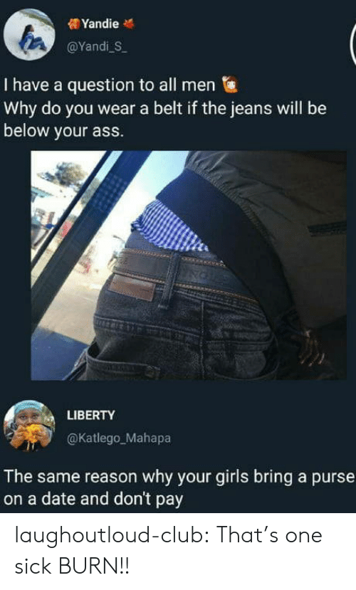 Ass, Club, and Girls: @YandiS  I have a question to all men  Why do you wear a belt if the jeans will be  below your ass.  LIBERTY  @Katlego_Mahapa  The same reason why your girls bring a purse  on a date and don't pay laughoutloud-club:  That's one sick BURN!!