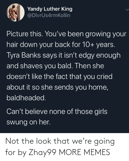 Dank, Girls, and Memes: Yandy Luther King  @DlvrUs4rmKollin  Picture this. You've been growing your  hair down your back for 10+ years.  Tyra Banks says it isn't edgy enough  and shaves you bald. Then she  doesn't like the fact that you cried  about it so she sends you home,  baldheaded.  Can't believe none of those girls  swung on her. Not the look that we're going for by Zhay99 MORE MEMES