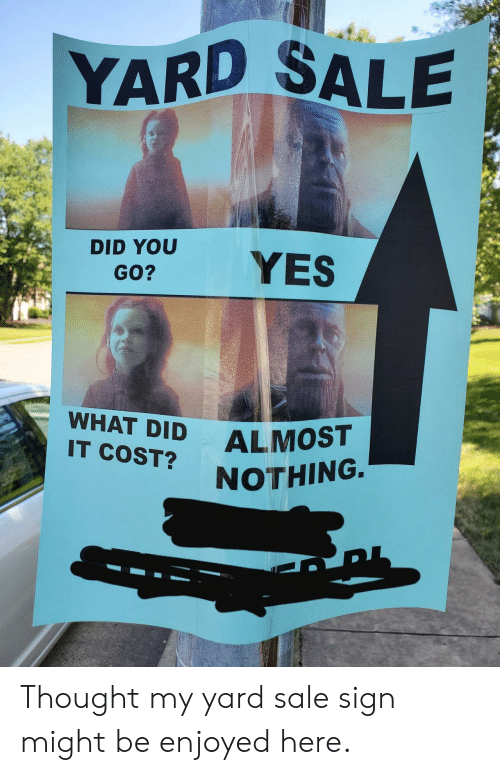 Thought, Yes, and Did: YARD SALE  DID YOU  YES  GO?  WHAT DID  ALMOST  IT COST?  NOTHING. Thought my yard sale sign might be enjoyed here.