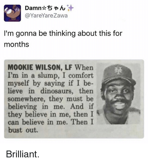 Funny, Dinosaurs, and Brilliant: @YareYareza  I'm gonna be thinking about this for  months  MOOKIE WILSON, LF When  I'm in a slump, I comfort  myself by saying if I be-  lieve in dinosaurs, then  somewhere, they must be  believing in me. And if  they believe in me, then I  can believe in me. Then I  bust out. Brilliant.