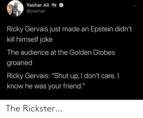 """Ali, Golden Globes, and Shut Up: Yashar Ali  @yashar  Ricky Gervais just made an Epstein didn't  kill himself joke  The audience at the Golden Globes  groaned  Ricky Gervais: """"Shut up, I don't care. I  know he was your friend."""" The Rickster…"""