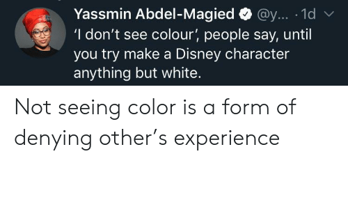 Disney, White, and Experience: Yassmin Abdel-Magied@y... 1d  'I don't see colour', people say, until  you try make a Disney character  anything but white. Not seeing color is a form of denying other's experience
