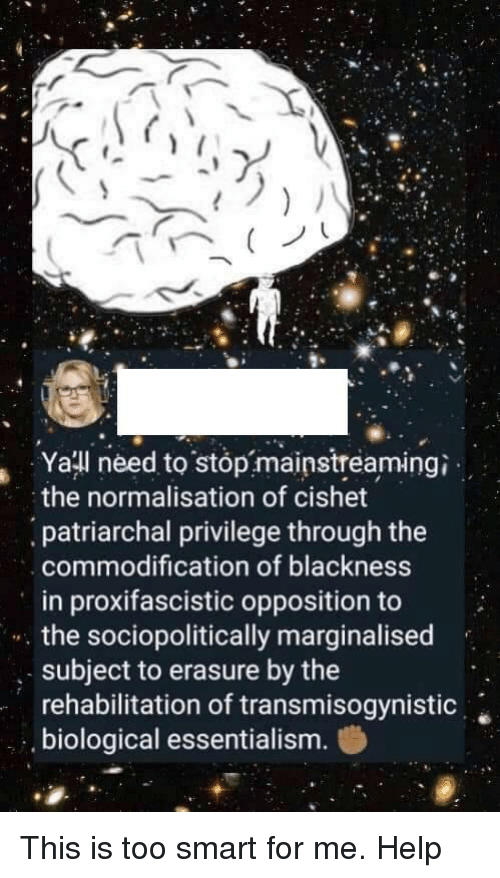 Help, Iamverysmart, and Smart: Yatl need to stop mainstreamingi  the normalisation of cishet  patriarchal privilege through the  commodification of blackness  in proxifascistic opposition to  the sociopolitically marginalised  , subject to erasure by the  rehabilitation of transmisogynistic  biological essentialism.