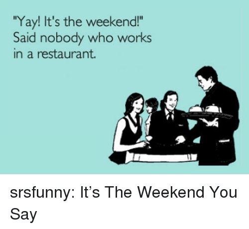 """Tumblr, Blog, and Http: Yay! It's the weekend!""""  Said nobody who works  in a restaurant. srsfunny:  It's The Weekend You Say"""