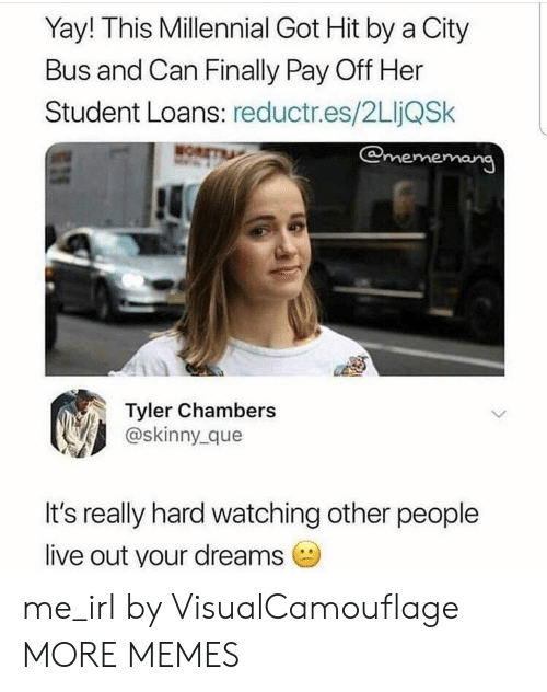 Dank, Meme, and Memes: Yay! This Millennial Got Hit by a City  Bus and Can Finally Pay Off Her  Student Loans: reductr.es/2LIjQSk  @meme  Il  Tyler Chambers  @skinny_que  It's really hard watching other people  live out your dreams me_irl by VisualCamouflage MORE MEMES