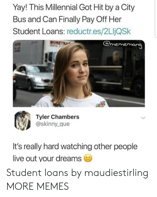 Dank, Memes, and Skinny: Yay! This Millennial Got Hit by a City  Bus and Can Finally Pay Off Her  Student Loans: reductr.es/2LIjQSk  emememang  Tyler Chambers  @skinny_que  It's really hard watching other people  live out your dreams Student loans by maudiestirling MORE MEMES