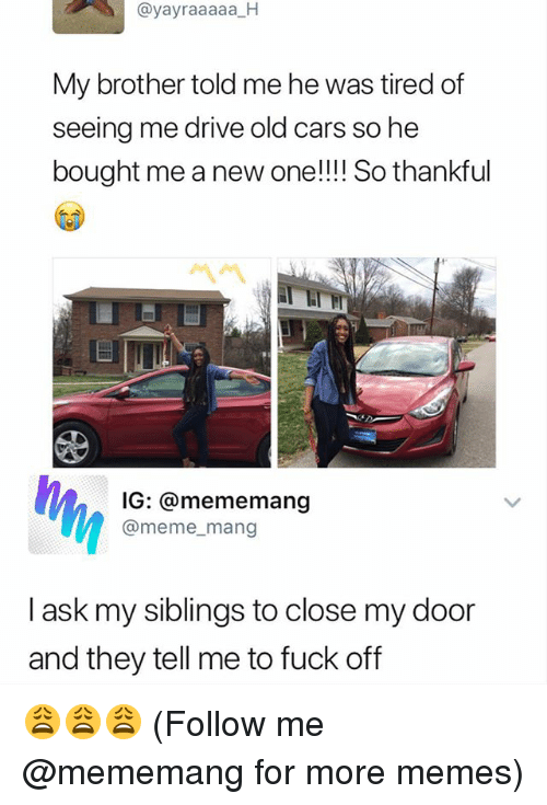 Cars, Meme, and Memes: @yayraaaaa H  My brother told me he was tired of  seeing me drive old cars so he  bought me a new one!!! So thankful  IG: @mememang  @meme_mang  I ask my siblings to close my door  and they tell me to fuck off 😩😩😩 (Follow me @mememang for more memes)