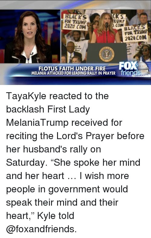 """Fire, Friends, and Memes: YCKS  LACKS  FOR TRUMP  RUMP  2020 COM  .COM  BLA AS  FOR 2020 CON  Not  FOX  FLOTUS FAITH UNDER FIRE  MELANIA ATTACKED FOR LEADING RALLY IN PRAYER friendS TayaKyle reacted to the backlash First Lady MelaniaTrump received for reciting the Lord's Prayer before her husband's rally on Saturday. """"She spoke her mind and her heart … I wish more people in government would speak their mind and their heart,"""" Kyle told @foxandfriends."""